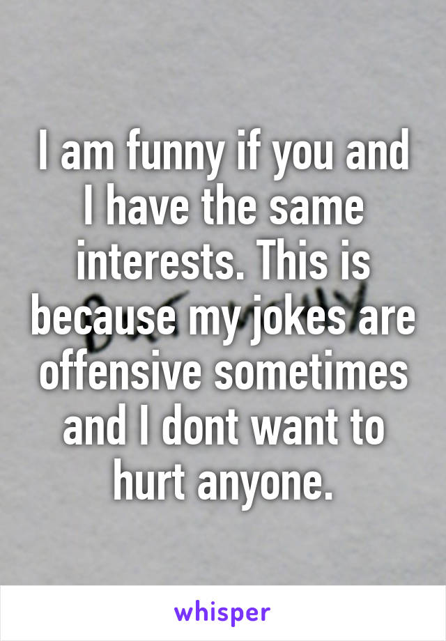 I am funny if you and I have the same interests. This is because my jokes are offensive sometimes and I dont want to hurt anyone.