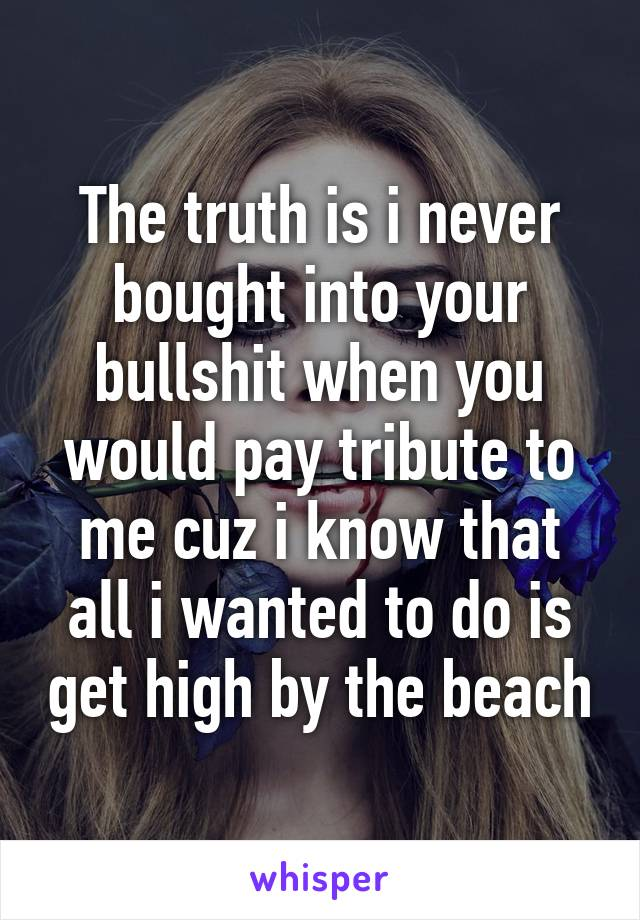 The truth is i never bought into your bullshit when you would pay tribute to me cuz i know that all i wanted to do is get high by the beach