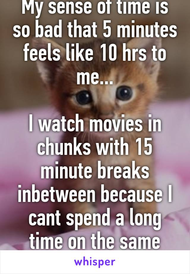 My sense of time is so bad that 5 minutes feels like 10 hrs to me...  I watch movies in chunks with 15 minute breaks inbetween because I cant spend a long time on the same thing...