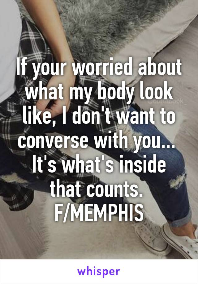 If your worried about what my body look like, I don't want to converse with you...  It's what's inside that counts.  F/MEMPHIS
