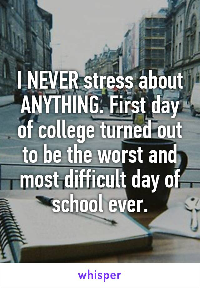 I NEVER stress about ANYTHING. First day of college turned out to be the worst and most difficult day of school ever.