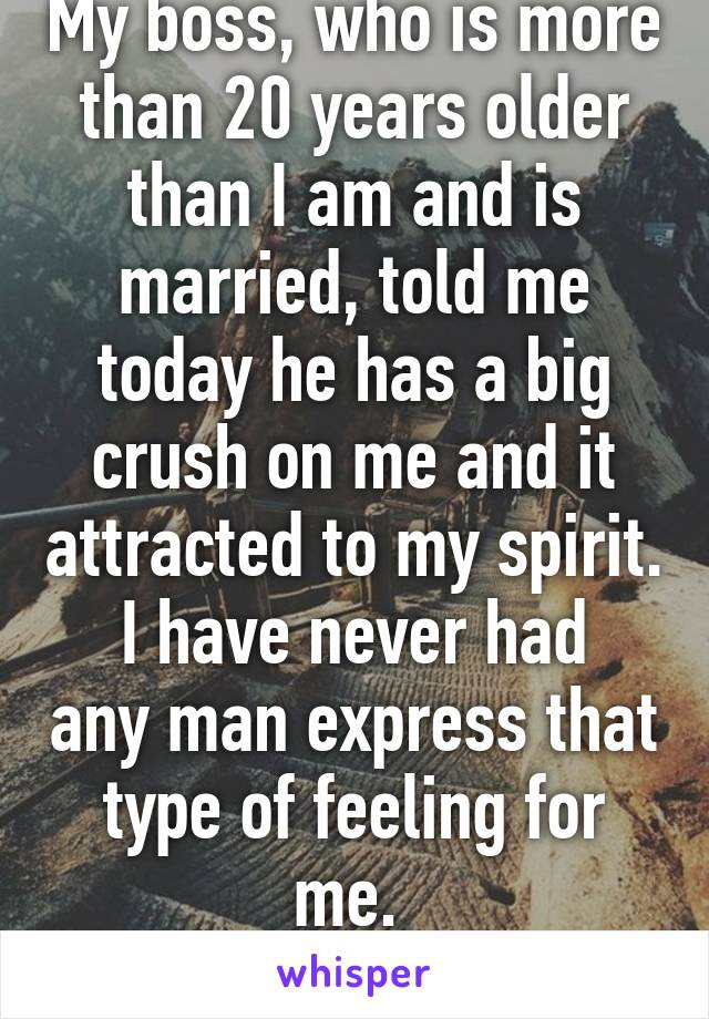 My boss, who is more than 20 years older than I am and is married, told me today he has a big crush on me and it attracted to my spirit. I have never had any man express that type of feeling for me.