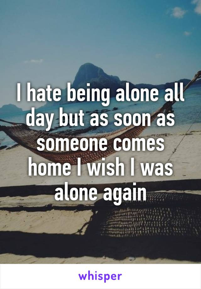 I hate being alone all day but as soon as someone comes home I wish I was alone again