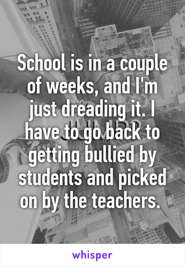 School is in a couple of weeks, and I'm just dreading it. I have to go back to getting bullied by students and picked on by the teachers.