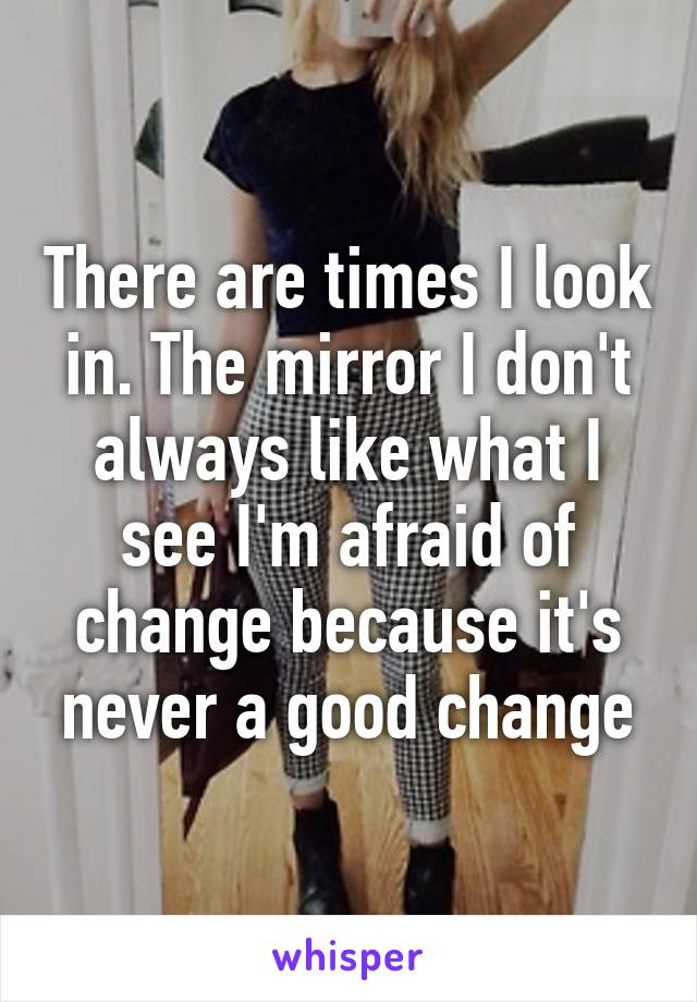 There are times I look in. The mirror I don't always like what I see I'm afraid of change because it's never a good change