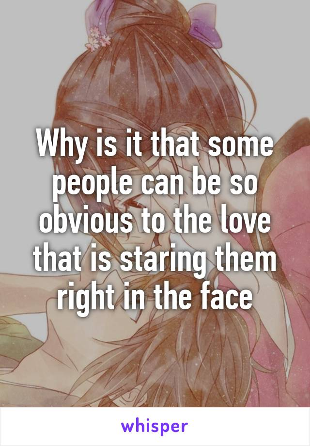 Why is it that some people can be so obvious to the love that is staring them right in the face