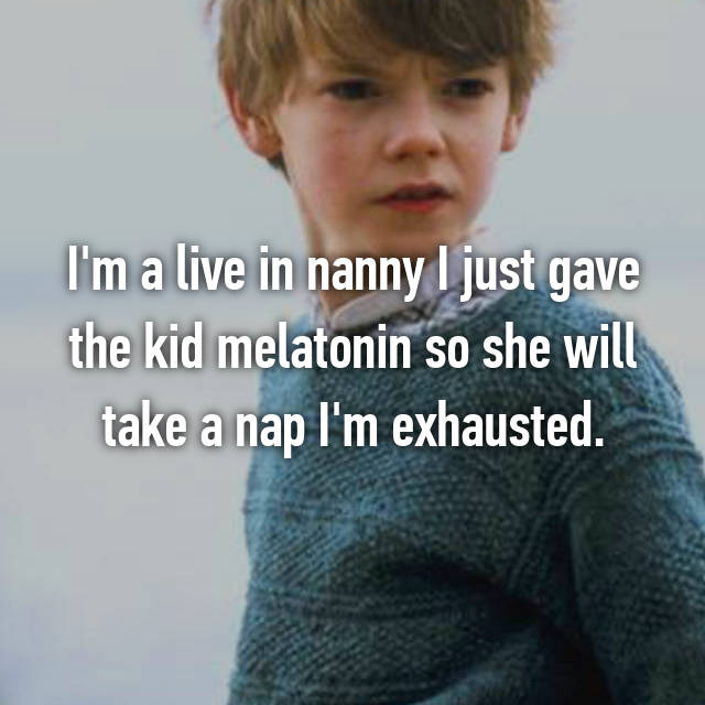I'm a live in nanny I just gave the kid melatonin so she will take a nap I'm exhausted.