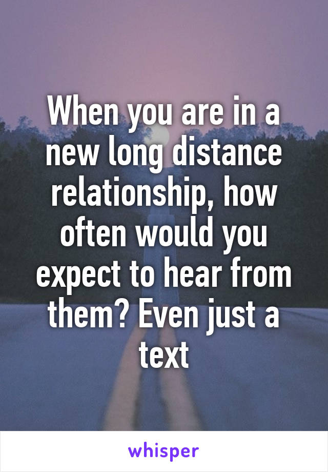 When you are in a new long distance relationship, how often would