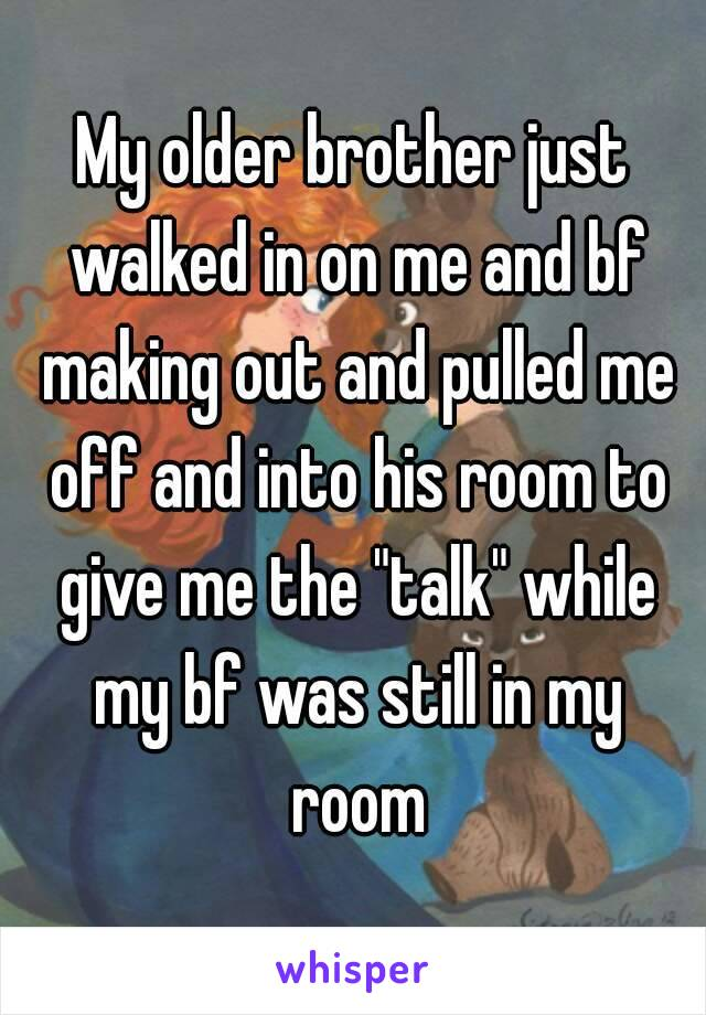 """My older brother just walked in on me and bf making out and pulled me off and into his room to give me the """"talk"""" while my bf was still in my room"""