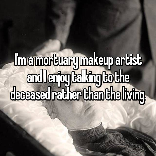 I'm a mortuary makeup artist and I enjoy talking to the deceased rather than the living.