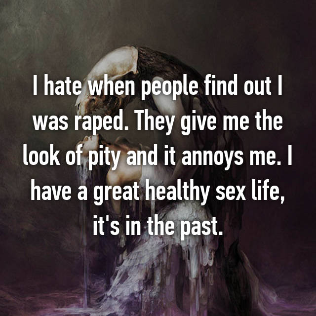 I hate when people find out I was raped. They give me the look of pity and it annoys me. I have a great healthy sex life, it's in the past.