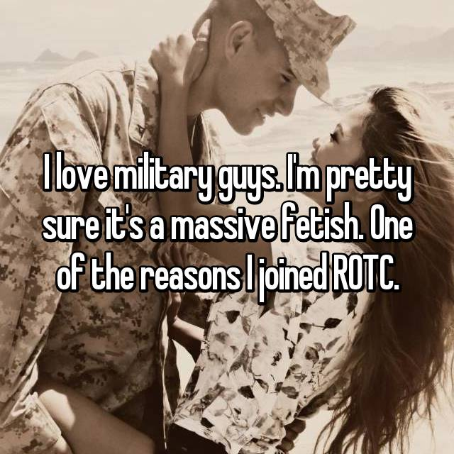 I love military guys. I'm pretty sure it's a massive fetish. One of the reasons I joined ROTC.