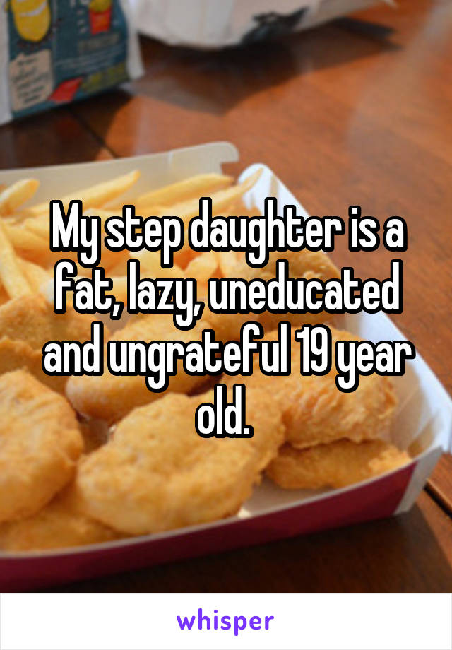 My step daughter is a fat, lazy, uneducated and ungrateful 19 year old.