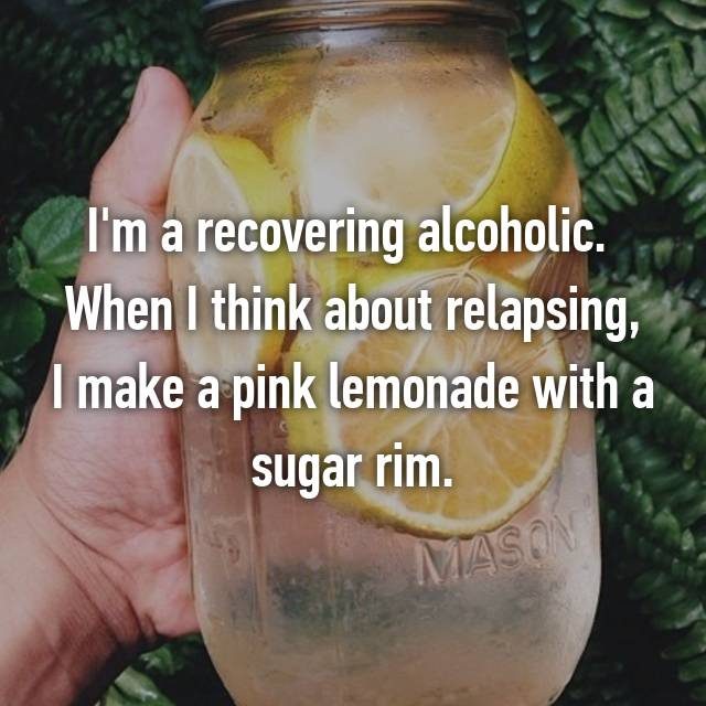 I'm a recovering alcoholic.  When I think about relapsing, I make a pink lemonade with a sugar rim.