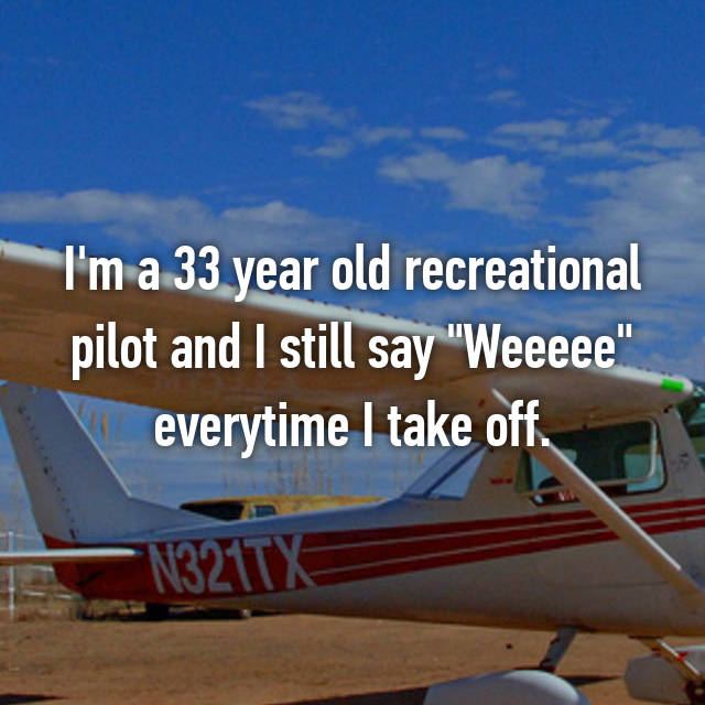 "I'm a 33 year old recreational pilot and I still say ""Weeeee"" everytime I take off."