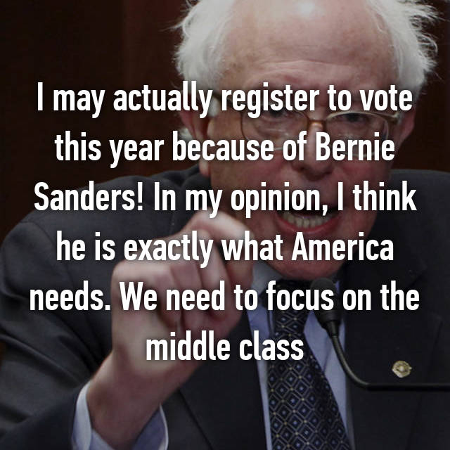 I may actually register to vote this year because of Bernie Sanders! In my opinion, I think he is exactly what America needs. We need to focus on the middle class