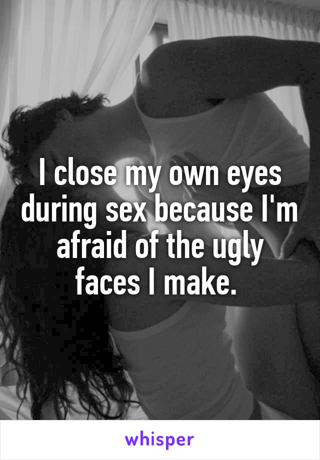 I close my own eyes during sex because I'm afraid of the ugly faces I make.