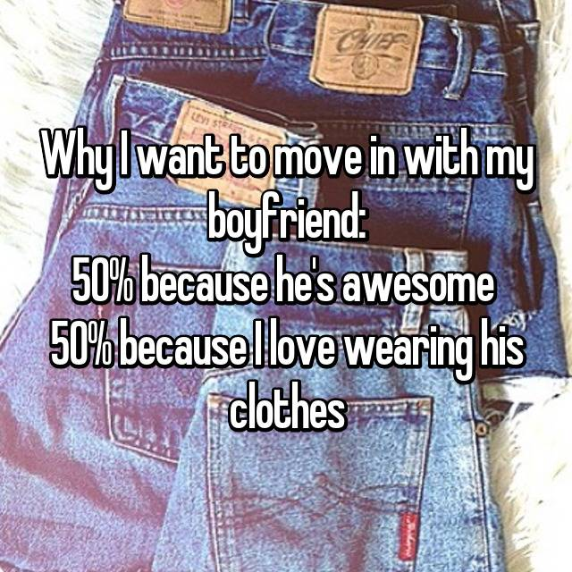 Why I want to move in with my boyfriend: 50% because he's awesome  50% because I love wearing his clothes