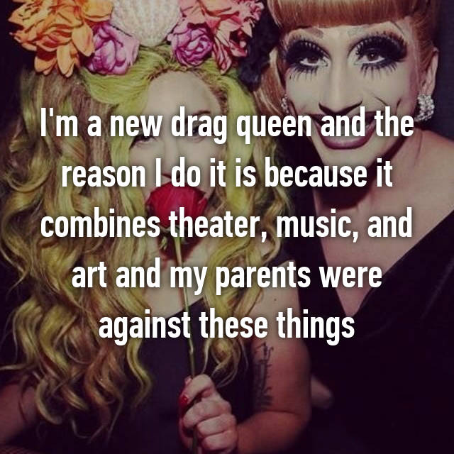 I'm a new drag queen and the reason I do it is because it combines theater, music, and art and my parents were against these things