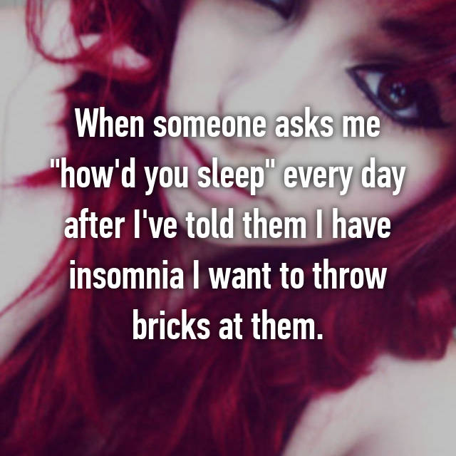 "When someone asks me ""how'd you sleep"" every day after I've told them I have insomnia I want to throw bricks at them."
