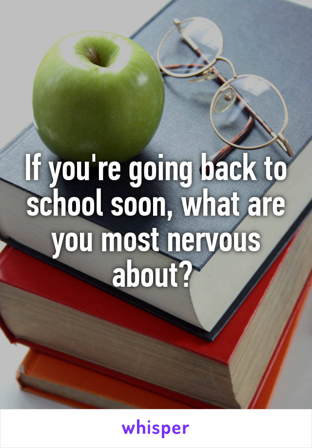 If you're going back to school soon, what are you most nervous about?