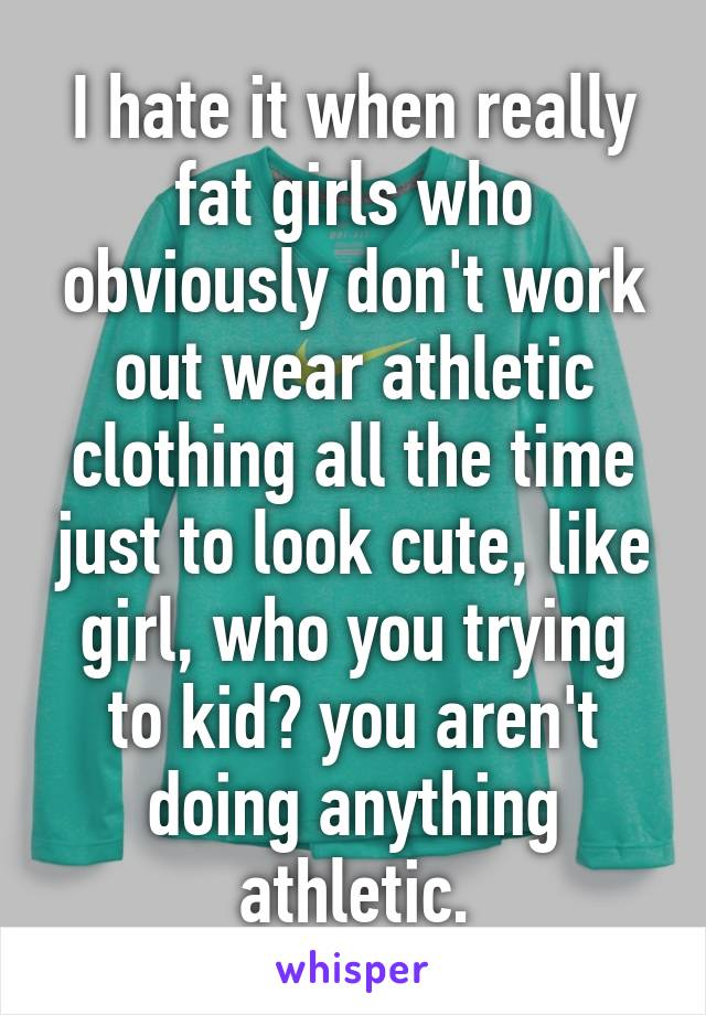 I hate it when really fat girls who obviously don't work out wear athletic clothing all the time just to look cute, like girl, who you trying to kid? you aren't doing anything athletic.