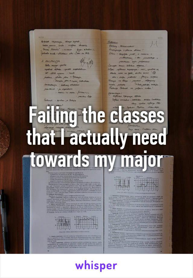 Failing the classes that I actually need towards my major