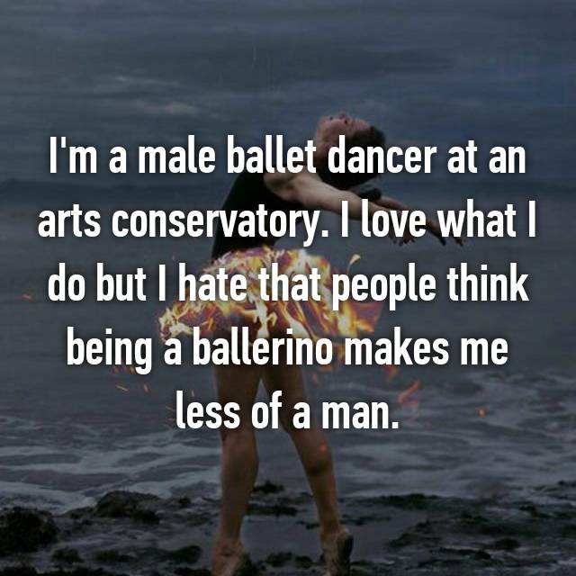 I'm a male ballet dancer at an arts conservatory. I love what I do but I hate that people think being a ballerino makes me less of a man.