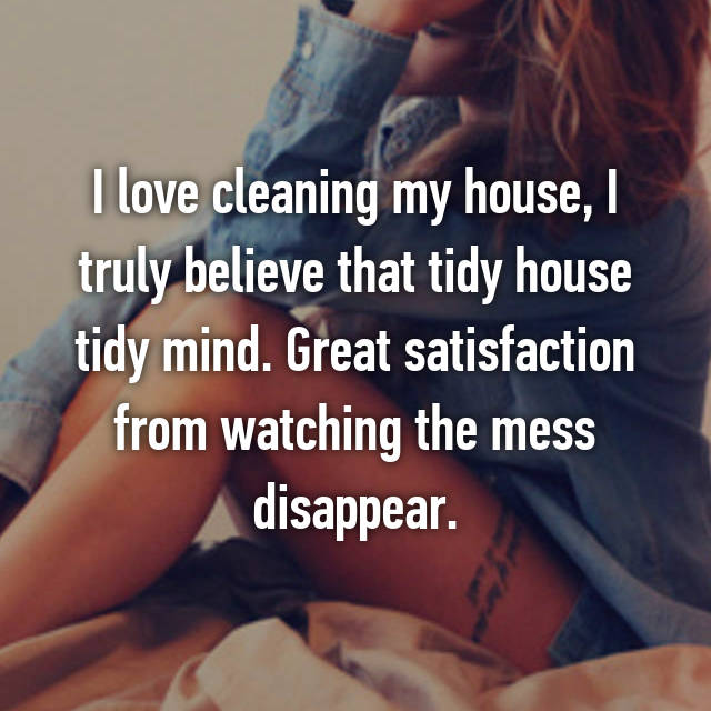 I love cleaning my house, I truly believe that tidy house tidy mind. Great satisfaction from watching the mess disappear.