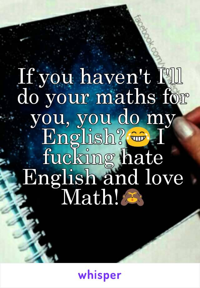 If you haven\'t I\'ll do your maths for you, you do my English?😂