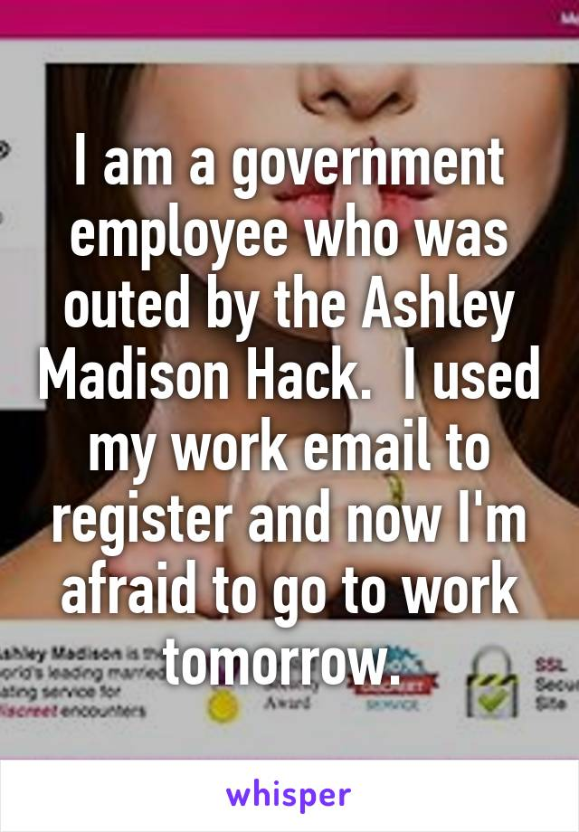 I am a government employee who was outed by the Ashley Madison Hack.  I used my work email to register and now I'm afraid to go to work tomorrow.