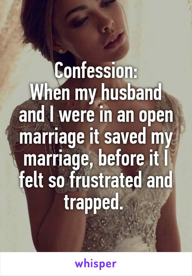 Confession: When my husband and I were in an open marriage it saved my marriage, before it I felt so frustrated and trapped.
