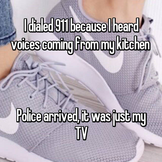 I dialed 911 because I heard voices coming from my kitchen     Police arrived, it was just my TV