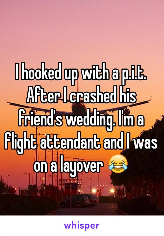 I hooked up with a p.i.t. After I crashed his friend's wedding. I'm a flight attendant and I was on a layover 😂