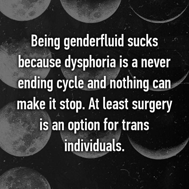 Being genderfluid sucks because dysphoria is a never ending cycle and nothing can make it stop. At least surgery is an option for trans individuals.