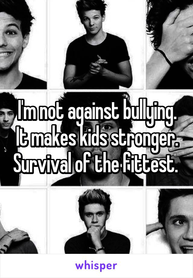 I'm not against bullying. It makes kids stronger. Survival of the fittest.