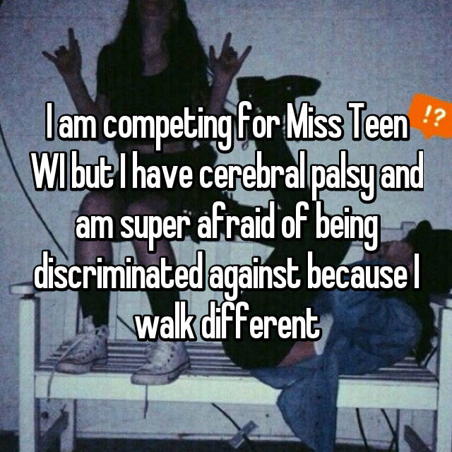 I am competing for Miss Teen WI but I have cerebral palsy and am super afraid of being discriminated against because I walk different 😭