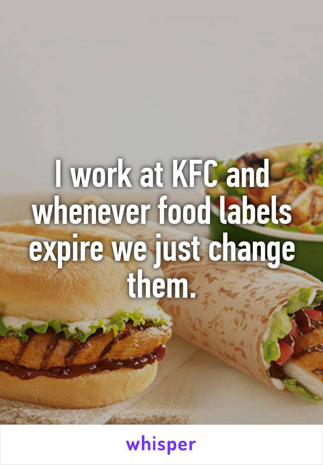 I work at KFC and whenever food labels expire we just change them.