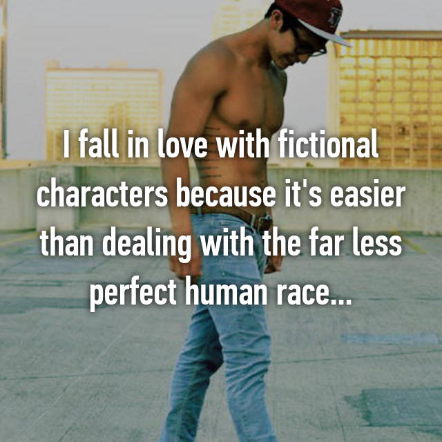 I fall in love with fictional characters because it's easier than dealing with the far less perfect human race...