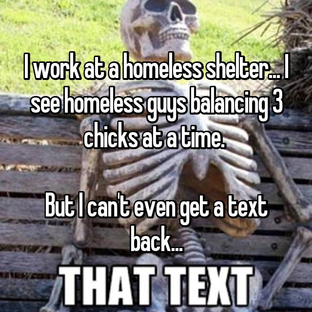 I work at a homeless shelter... I see homeless guys balancing 3 chicks at a time.   But I can't even get a text back...