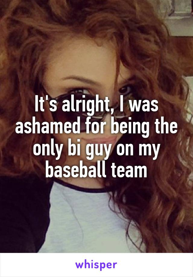 It's alright, I was ashamed for being the only bi guy on my baseball team