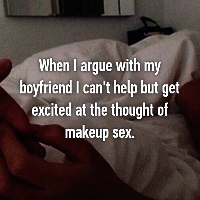 When I argue with my boyfriend I can't help but get excited at the thought of makeup sex.
