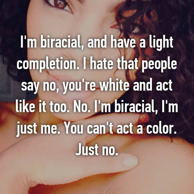 I'm biracial, and have a light completion. I hate that people say no, you're white and act like it too. No. I'm biracial, I'm just me. You can't act a color. Just no.