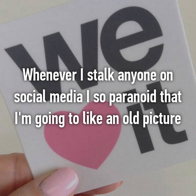Whenever I stalk anyone on social media I so paranoid that I'm going to like an old picture