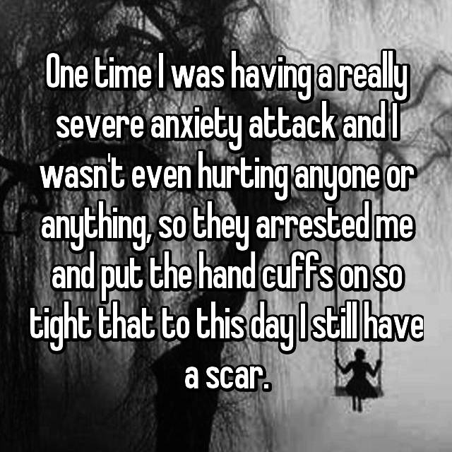 One time I was having a really severe anxiety attack and I wasn't even hurting anyone or anything, so they arrested me and put the hand cuffs on so tight that to this day I still have a scar.