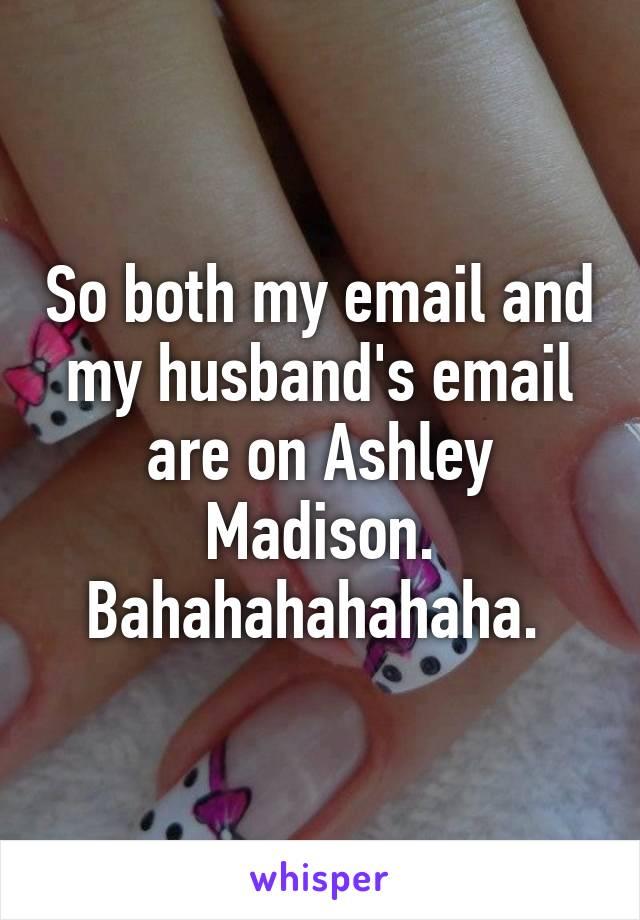So both my email and my husband's email are on Ashley Madison. Bahahahahahaha.