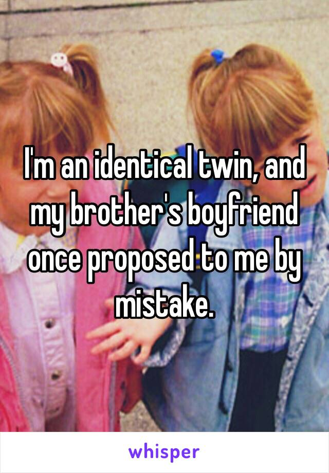 I'm an identical twin, and my brother's boyfriend once proposed to me by mistake.