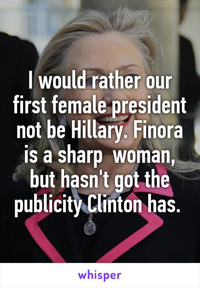 I would rather our first female president not be Hillary. Finora is a sharp  woman, but hasn't got the publicity Clinton has.