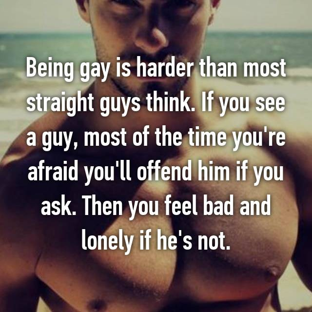 Being gay is harder than most straight guys think. If you see a guy, most of the time you're afraid you'll offend him if you ask. Then you feel bad and lonely if he's not.