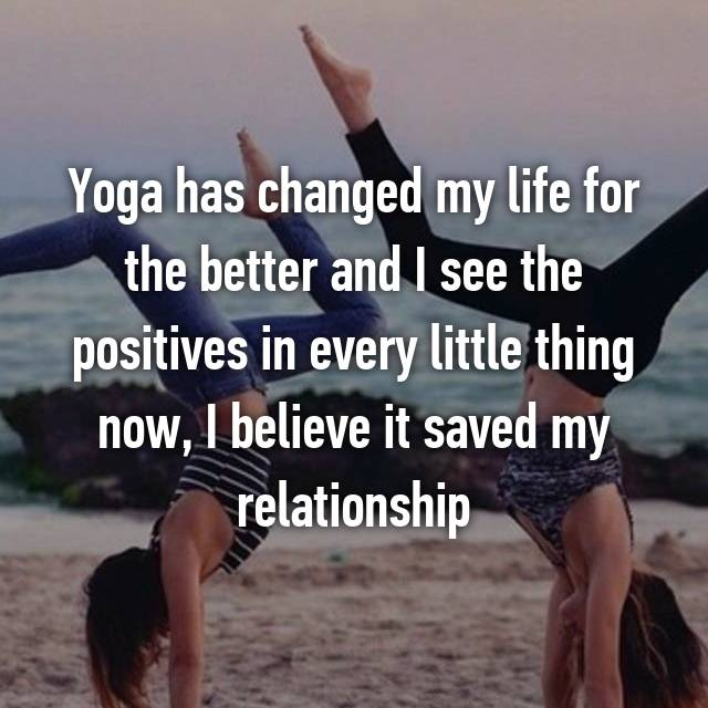 Yoga has changed my life for the better and I see the positives in every little thing now, I believe it saved my relationship